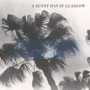 A Sunny Day in Glasgow - 'Sea When Absent' album art